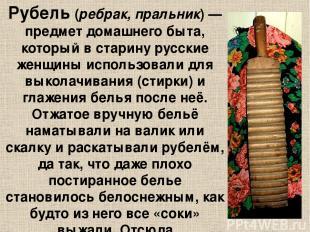 Рубе ль (ребрак, пральник)— предмет домашнего быта, который в старину русские ж