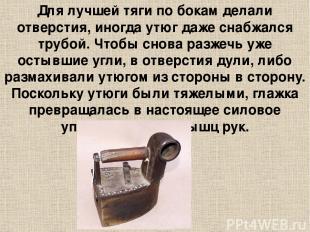 Для лучшей тяги по бокам делали отверстия, иногда утюг даже снабжался трубой. Чт