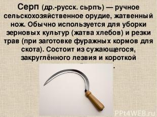 Серп (др.-русск. сьрпъ) — ручное сельскохозяйственное орудие, жатвенный нож. Обы