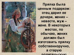 Прялка была ценным подарком: отец дарил ее дочери, жених – невесте, муж – жене.