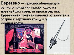 Веретено — приспособление для ручного прядения пряжи, одно из древнейших средст