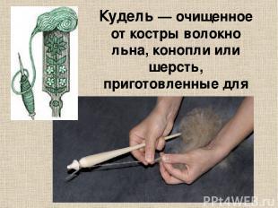 Куде ль— очищенное от костры волокно льна, конопли или шерсть, приготовленные д
