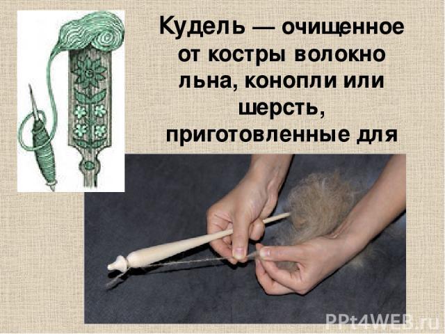 Куде ль— очищенное от костры волокно льна, конопли или шерсть, приготовленные для прядения.
