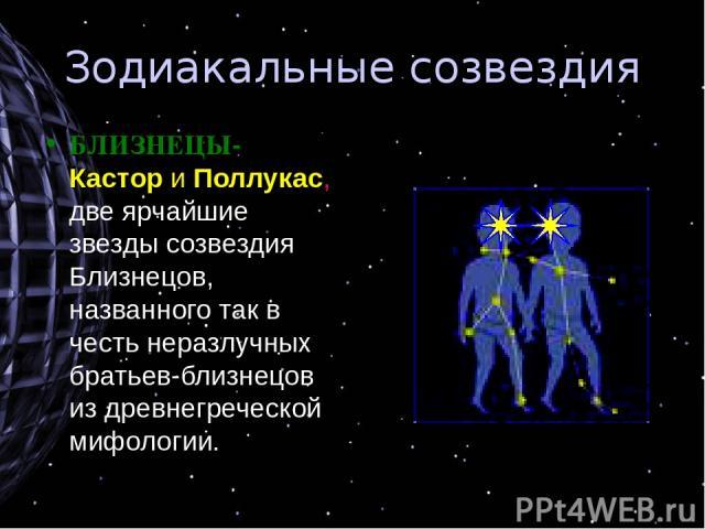 Зодиакальные созвездия БЛИЗНЕЦЫ- Кастор и Поллукас, две ярчайшие звезды созвездия Близнецов, названного так в честь неразлучных братьев-близнецов из древнегреческой мифологии.