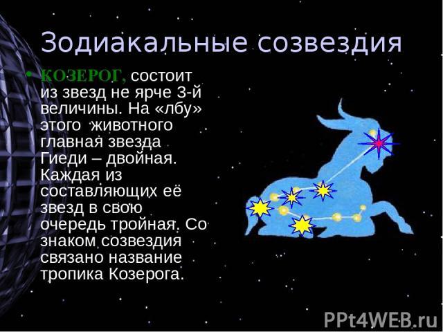 Зодиакальные созвездия КОЗЕРОГ, состоит из звезд не ярче 3-й величины. На «лбу» этого животного главная звезда Гиеди – двойная. Каждая из составляющих её звезд в свою очередь тройная. Со знаком созвездия связано название тропика Козерога.