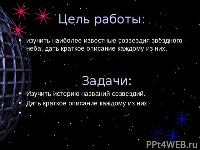 Цель работы: изучить наиболее известные созвездия звёздного неба, дать краткое описание каждому из них. Задачи: Изучить историю названий созвездий. Дать краткое описание каждому из них.