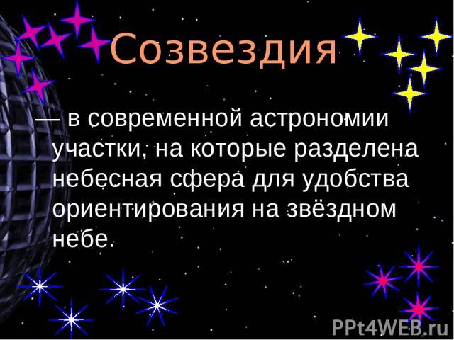Созвездия — в современной астрономии участки, на которые разделена небесная сфера для удобства ориентирования на звёздном небе.