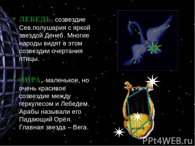 ЛЕБЕДЬ, созвездие Сев.полушария с яркой звездой Денеб. Многие народы видят в этом созвездии очертания птицы. ЛИРА, маленькое, но очень красивое созвездие между геркулесом и Лебедем. Арабы называли его Падающий Орёл. Главная звезда – Вега.