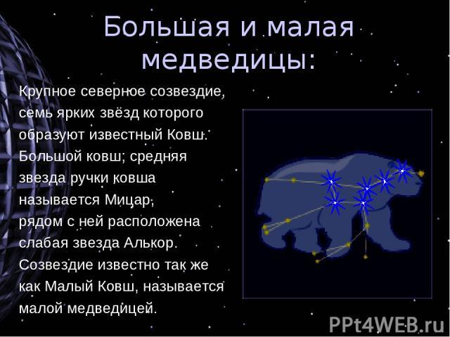 Большая и малая медведицы: Крупное северное созвездие, семь ярких звёзд которого образуют известный Ковш. Большой ковш; средняя звезда ручки ковша называется Мицар, рядом с ней расположена слабая звезда Алькор. Созвездие известно так же как Малый Ко…
