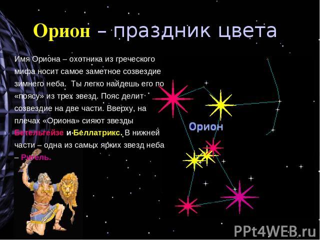 Орион – праздник цвета Имя Ориона – охотника из греческого мифа носит самое заметное созвездие зимнего неба. Ты легко найдешь его по «поясу» из трех звезд. Пояс делит созвездие на две части. Вверху, на плечах «Ориона» сияют звезды Бетельгейзе и Белл…