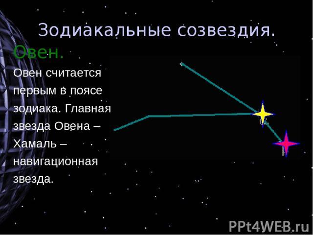 Зодиакальные созвездия. Овен. Овен считается первым в поясе зодиака. Главная звезда Овена – Хамаль – навигационная звезда.