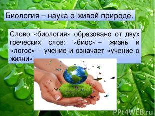 Биология – наука о живой природе. Слово «биология» образовано от двух греческих