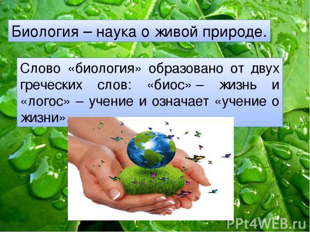 Биология – наука о живой природе. Слово «биология» образовано от двух греческих слов: «биос»– жизнь и «логос» – учение и означает «учение о жизни».