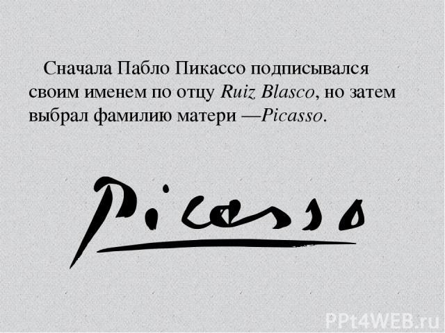 Сначала Пабло Пикассо подписывался своим именем по отцуRuiz Blasco, но затем выбрал фамилию матери—Picasso.
