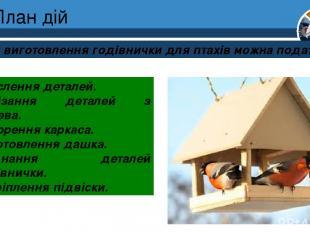 План дій План виготовлення годівнички для птахів можна подати так: Креслення дет