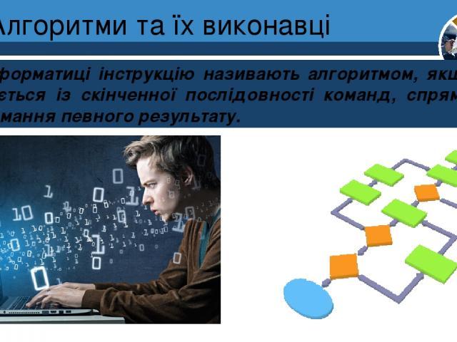 Алгоритми та їх виконавці В інформатиці інструкцію називають алгоритмом, якщо вона складається із скінченної послідовності команд, спрямованих на отримання певного результату. Розділ 4 § 17 5
