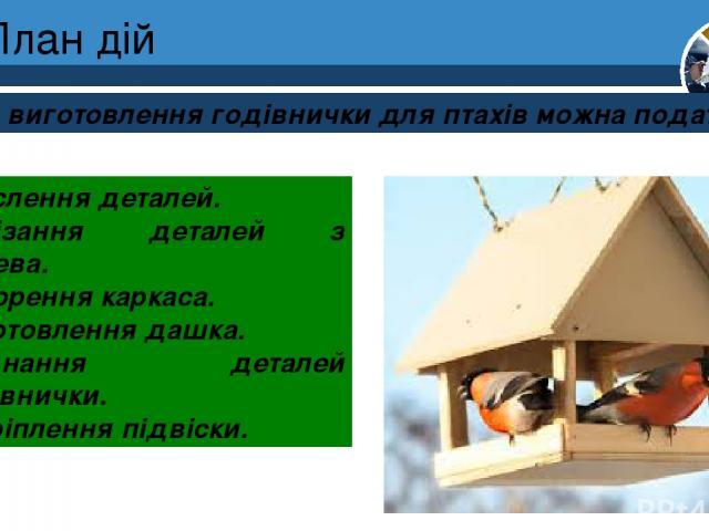 План дій План виготовлення годівнички для птахів можна подати так: Креслення деталей. Вирізання деталей з дерева. Створення каркаса. Виготовлення дашка. З'єднання деталей годівнички. Закріплення підвіски. Розділ 4 § 17 5