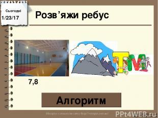 Розв'яжи ребус Алгоритм Сьогодні http://vsimppt.com.ua/ http://vsimppt.com.ua/ 7