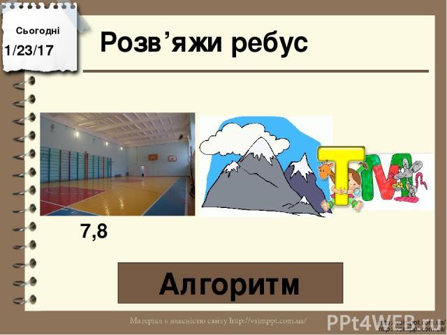 Розв'яжи ребус Алгоритм Сьогодні http://vsimppt.com.ua/ http://vsimppt.com.ua/ 7,8