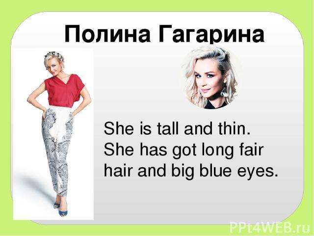 Полина Гагарина She is tall and thin. She has got long fair hair and big blue eyes.