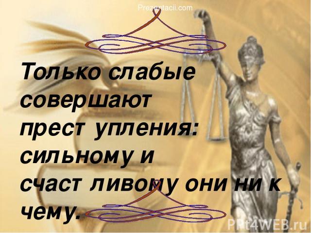 Только слабые совершают преступления: сильному и счастливому они ни к чему. Вольтер Prezentacii.com