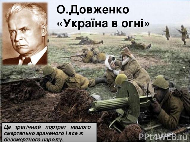 О.Довженко «Україна в огні» Це трагічний портрет нашого смертельно зраненого і все ж безсмертного народу.