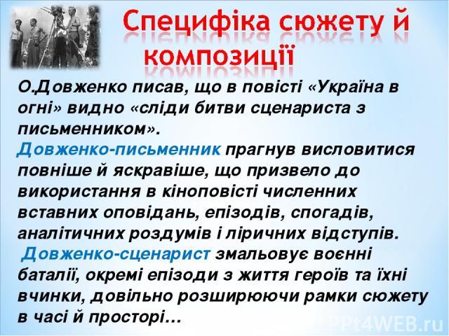 О.Довженко писав, що в повісті «Україна в огні» видно «сліди битви сценариста з письменником». Довженко-письменник прагнув висловитися повніше й яскравіше, що призвело до використання в кіноповісті численних вставних оповідань, епізодів, спогадів, а…