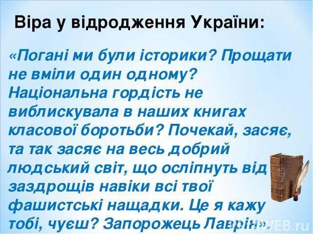 Віра у відродження України: «Погані ми були історики? Прощати не вміли один одному? Національна гордість не виблискувала в наших книгах класової боротьби? Почекай, засяє, та так засяє на весь добрий людський світ, що осліпнуть від заздрощів навіки в…