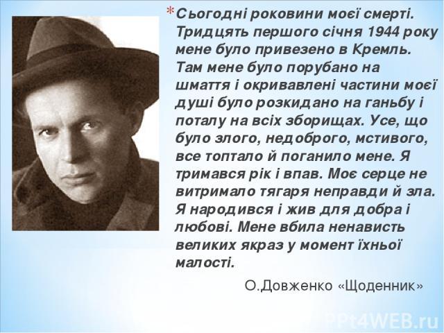 Сьогодні роковини моєї смерті. Тридцять першого січня 1944 року мене було привезено в Кремль. Там мене було порубано на шмаття і окривавлені частини моєї душі було розкидано на ганьбу і поталу на всіх зборищах. Усе, що було злого, недоброго, мстивог…