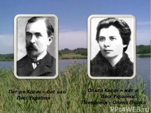 Петро Косач – батько Лесі Українки Ольга Косач – мати Лесі Українки. Псевдонім -