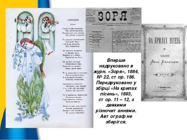 Вперше надруковано в журн. «Зоря», 1884, № 22, стор. 186. Передруковано у збірці «На крилах пісень», 1893, стор. 11 – 12, з деякими різночитаннями. Автограф не зберігся.