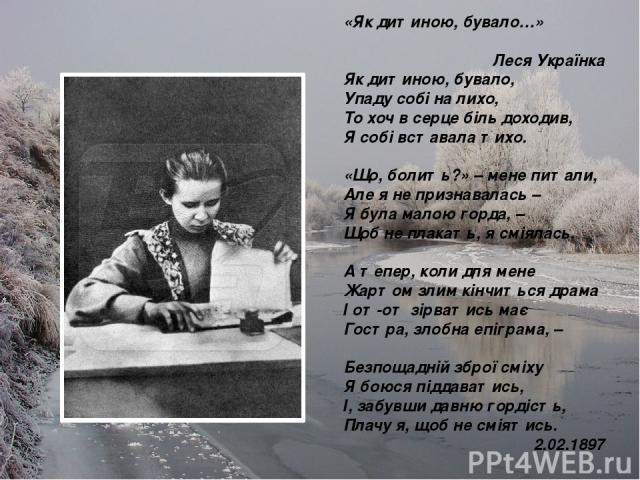 «Як дитиною, бувало…» Леся Українка Як дитиною, бувало, Упаду собі на лихо, То хоч в серце біль доходив, Я собі вставала тихо. «Що, болить?» – мене питали, Але я не признавалась – Я була малою горда, – Щоб не плакать, я сміялась. А тепер, коли для м…