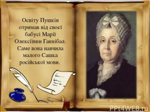 Освіту Пушкін отримав від своєї бабусі Марії Олексіївни Ганнібал. Саме вона навч