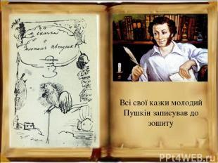 Всі свої казки молодий Пушкін записував до зошиту