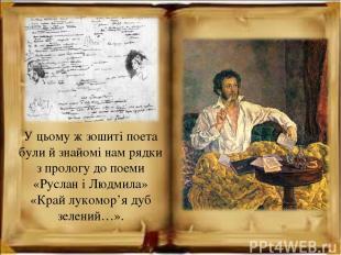 У цьому ж зошиті поета були й знайомі нам рядки з прологу до поеми «Руслан і Люд
