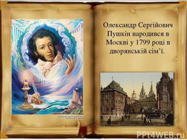 Олександр Сергійович Пушкін народився в Москві у 1799 році в дворянській сім'ї.