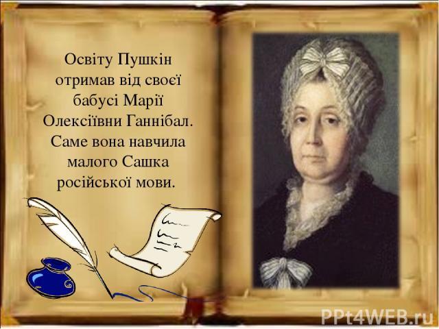 Освіту Пушкін отримав від своєї бабусі Марії Олексіївни Ганнібал. Саме вона навчила малого Сашка російської мови.