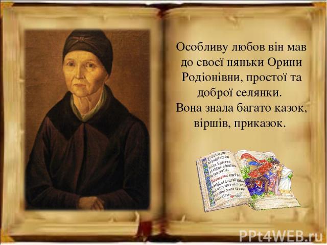 Особливу любов він мав до своєї няньки Орини Родіонівни, простої та доброї селянки. Вона знала багато казок, віршів, приказок.