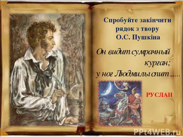 Он видит сумрачный курган; у ног Людмилы спит ..… РУСЛАН Спробуйте закінчити рядок з твору О.С. Пушкіна