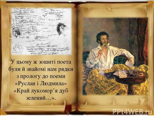 У цьому ж зошиті поета були й знайомі нам рядки з прологу до поеми «Руслан і Людмила» «Край лукомор'я дуб зелений…».