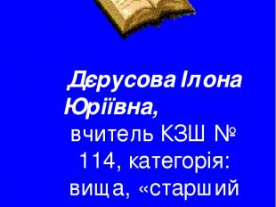 Дєрусова Ілона Юріївна, вчитель КЗШ № 114, категорія: вища, «старший вчитель»