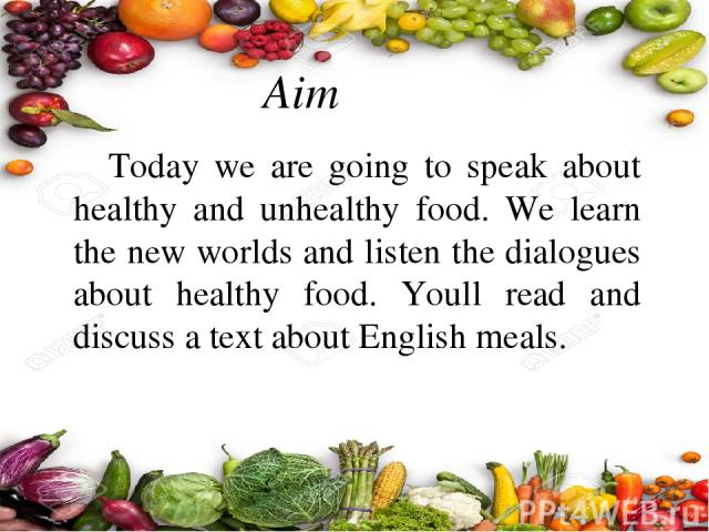 Aim Today we are going to speak about healthy and unhealthy food. We learn the new worlds and listen the dialogues about healthy food. Youll read and discuss a text about English meals.