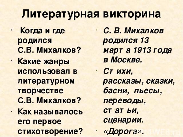 Литературная викторина Когда и где родился С.В.Михалков? Какие жанры использовал в литературном творчестве С.В.Михалков? Как называлось его первое стихотворение? Сколько лет со дня рождения он отметил в этом году? С. В. Михалков родился 13 марта …