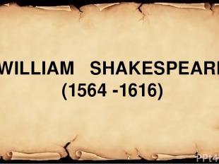 WILLIAM SHAKESPEARE (1564 -1616)