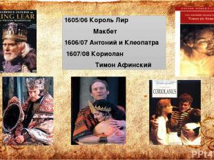 1605/06 Король Лир Макбет 1606/07 Антоний и Клеопатра 1607/08 Кориолан Тимон Афи