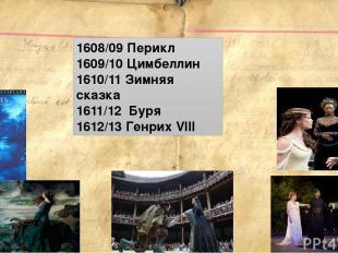 1608/09 Перикл 1609/10 Цимбеллин 1610/11 Зимняя сказка 1611/12 Буря 1612/13 Генр