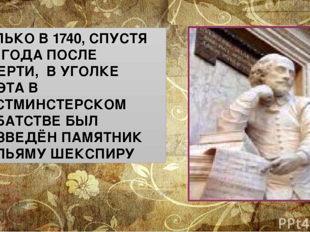 ТОЛЬКО В 1740, СПУСТЯ 124 ГОДА ПОСЛЕ СМЕРТИ, В УГОЛКЕ ПОЭТА В ВЕСТМИНСТЕРСКОМ АББАТСТВЕ БЫЛ ВОЗВЕДЁН ПАМЯТНИК УИЛЬЯМУ ШЕКСПИРУ