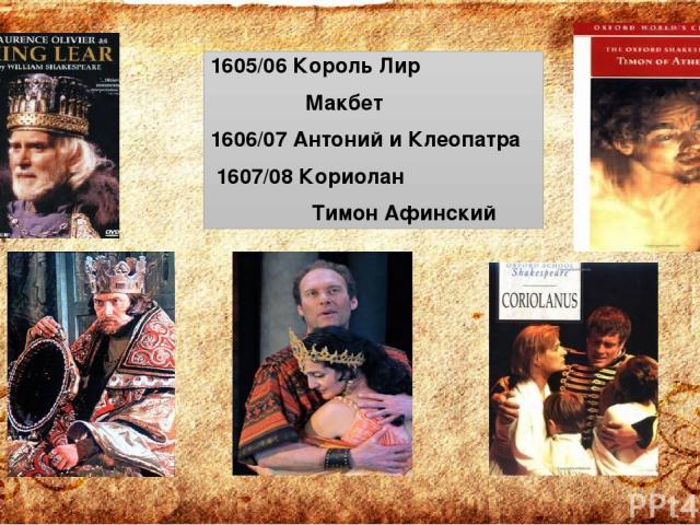 1605/06 Король Лир Макбет 1606/07 Антоний и Клеопатра 1607/08 Кориолан Тимон Афинский