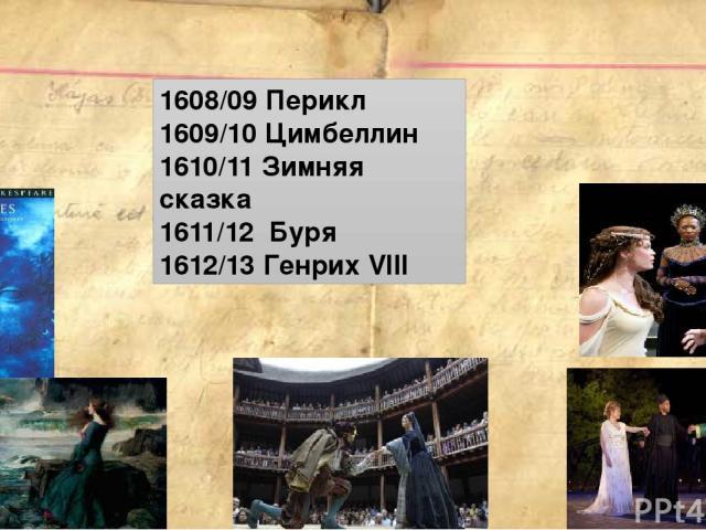 1608/09 Перикл 1609/10 Цимбеллин 1610/11 Зимняя сказка 1611/12 Буря 1612/13 Генрих VIII