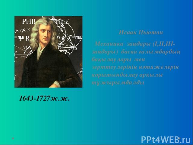 Исаак Ньютон Механика заңдары (І,ІІ,ІІІ-заңдары) басқа ғалымдардың бақылаулары мен зерттеулерінің нәтижелерін қорытындылау арқылы тұжырымдалды 1643-1727ж.ж.